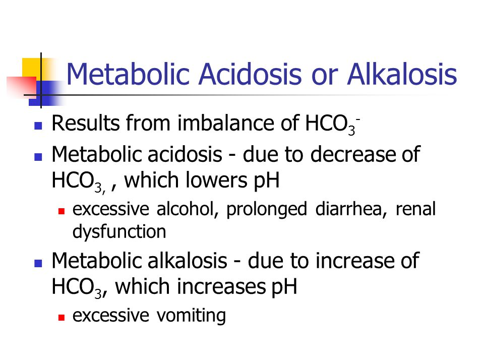 Metabolic Acidosis or Alkalosis Results from imbalance of HCO 3 - Metabolic acidosis - due to decrease of HCO 3,, which lowers pH excessive alcohol, prolonged diarrhea, renal dysfunction Metabolic alkalosis - due to increase of HCO 3, which increases pH excessive vomiting