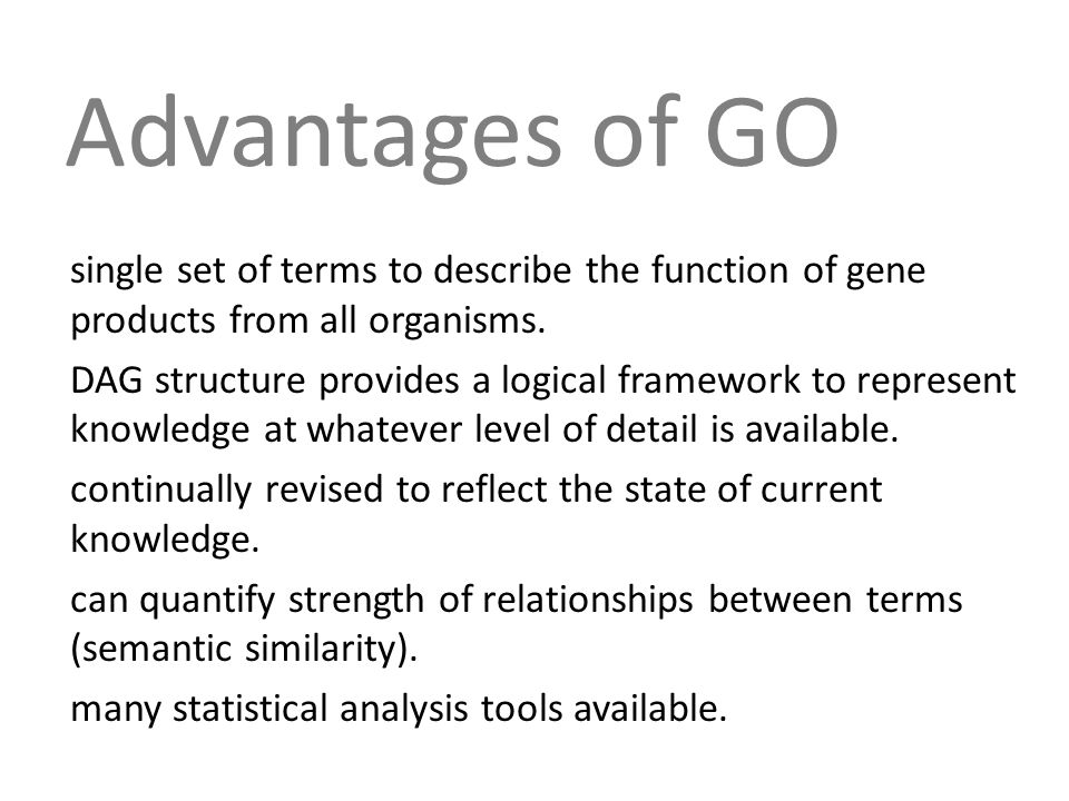 Advantages of GO single set of terms to describe the function of gene products from all organisms.