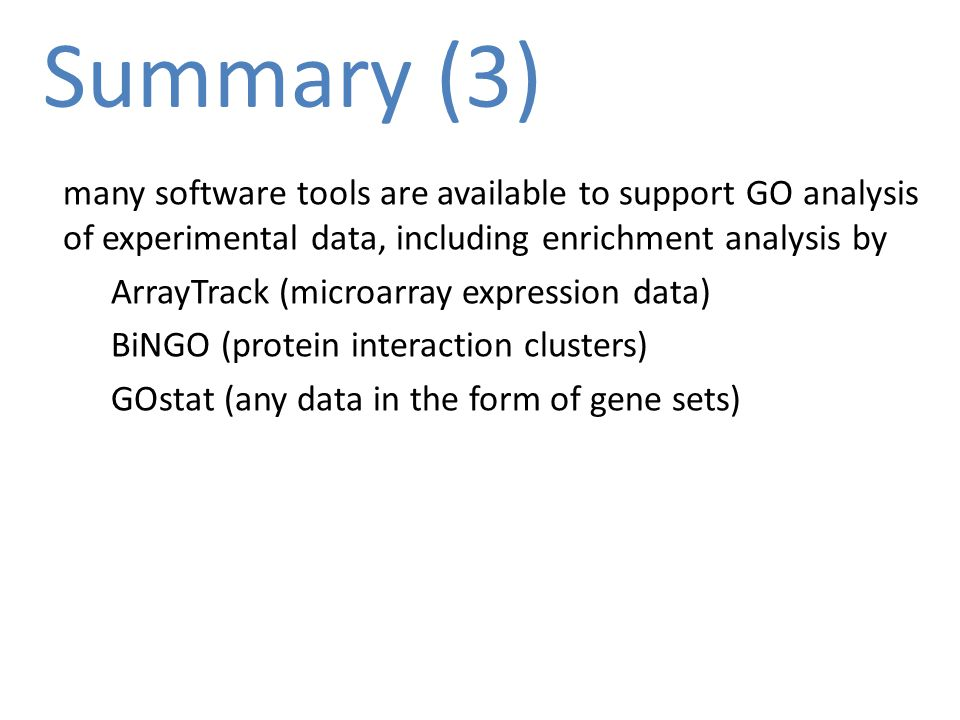Summary (3) many software tools are available to support GO analysis of experimental data, including enrichment analysis by ArrayTrack (microarray expression data) BiNGO (protein interaction clusters) GOstat (any data in the form of gene sets)
