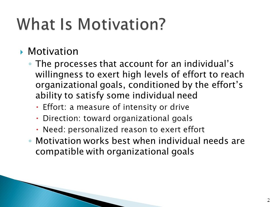  Motivation ◦ The processes that account for an individual's willingness to exert high levels of effort to reach organizational goals, conditioned by the effort's ability to satisfy some individual need  Effort: a measure of intensity or drive  Direction: toward organizational goals  Need: personalized reason to exert effort ◦ Motivation works best when individual needs are compatible with organizational goals 2