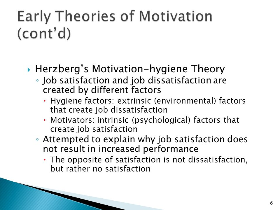  Herzberg's Motivation-hygiene Theory ◦ Job satisfaction and job dissatisfaction are created by different factors  Hygiene factors: extrinsic (environmental) factors that create job dissatisfaction  Motivators: intrinsic (psychological) factors that create job satisfaction ◦ Attempted to explain why job satisfaction does not result in increased performance  The opposite of satisfaction is not dissatisfaction, but rather no satisfaction 6