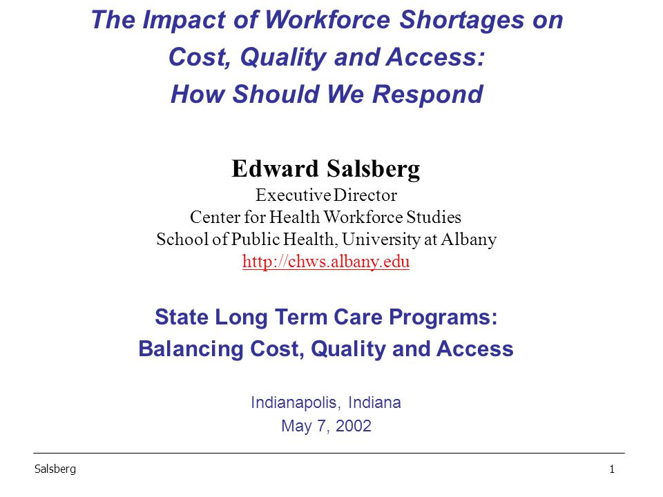 The Impact of Workforce Shortages on Cost, Quality and Access: How Should We Respond Edward Salsberg Executive Director Center for Health Workforce Studies School of Public Health, University at Albany   State Long Term Care Programs: Balancing Cost, Quality and Access Indianapolis, Indiana May 7, 2002 Salsberg1