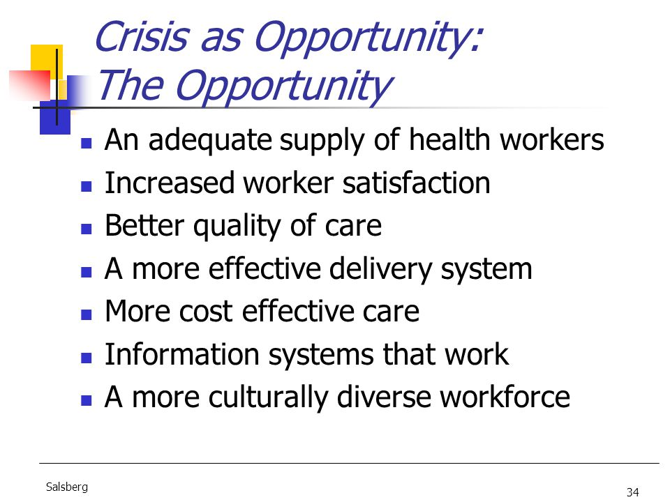 34 Salsberg Crisis as Opportunity: The Opportunity An adequate supply of health workers Increased worker satisfaction Better quality of care A more effective delivery system More cost effective care Information systems that work A more culturally diverse workforce