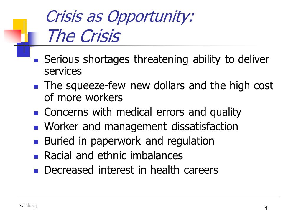 4 Salsberg Crisis as Opportunity: The Crisis Serious shortages threatening ability to deliver services The squeeze-few new dollars and the high cost of more workers Concerns with medical errors and quality Worker and management dissatisfaction Buried in paperwork and regulation Racial and ethnic imbalances Decreased interest in health careers