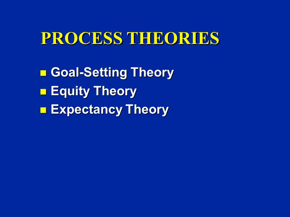 PROCESS THEORIES n Goal-Setting Theory n Equity Theory n Expectancy Theory