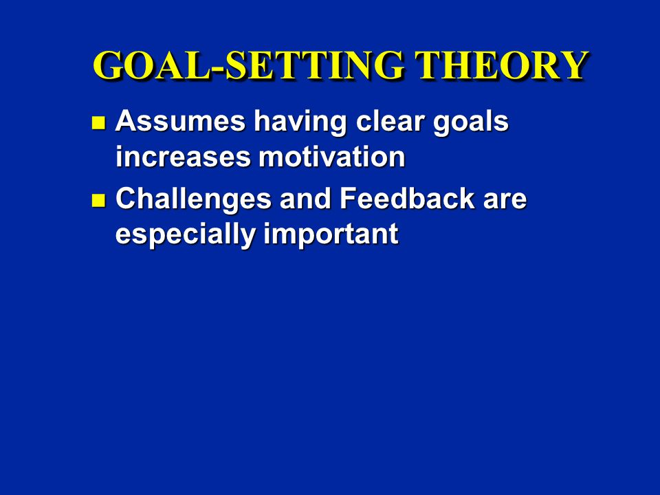 GOAL-SETTING THEORY n Assumes having clear goals increases motivation n Challenges and Feedback are especially important