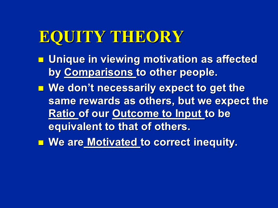 EQUITY THEORY n Unique in viewing motivation as affected by Comparisons to other people.
