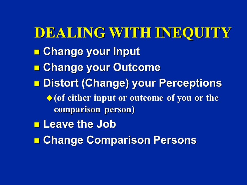 DEALING WITH INEQUITY n Change your Input n Change your Outcome n Distort (Change) your Perceptions u (of either input or outcome of you or the comparison person) n Leave the Job n Change Comparison Persons