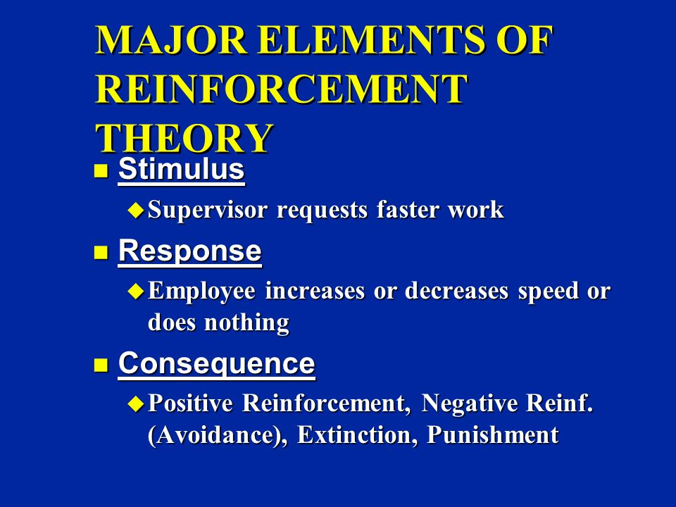 MAJOR ELEMENTS OF REINFORCEMENT THEORY n Stimulus u Supervisor requests faster work n Response u Employee increases or decreases speed or does nothing n Consequence u Positive Reinforcement, Negative Reinf.