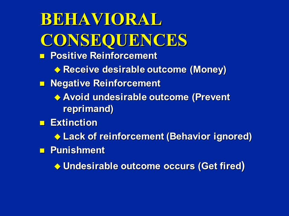 BEHAVIORAL CONSEQUENCES n Positive Reinforcement u Receive desirable outcome (Money) n Negative Reinforcement u Avoid undesirable outcome (Prevent reprimand) n Extinction u Lack of reinforcement (Behavior ignored) n Punishment u Undesirable outcome occurs (Get fired )