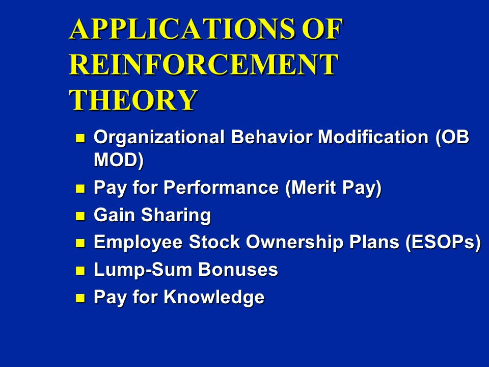 APPLICATIONS OF REINFORCEMENT THEORY n Organizational Behavior Modification (OB MOD) n Pay for Performance (Merit Pay) n Gain Sharing n Employee Stock Ownership Plans (ESOPs) n Lump-Sum Bonuses n Pay for Knowledge