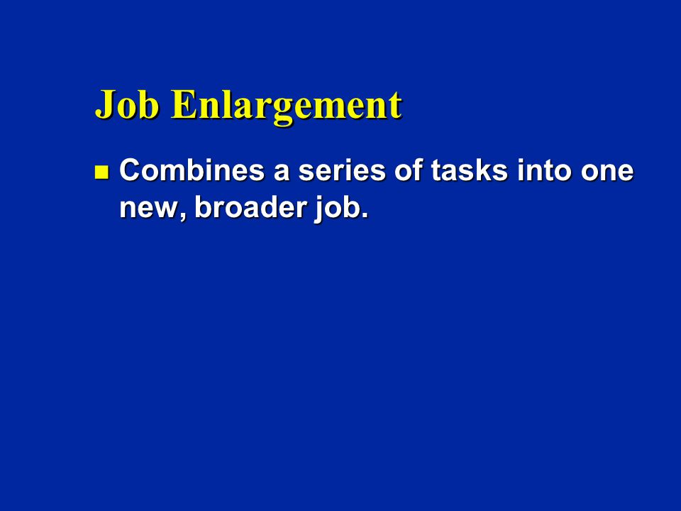 Job Enlargement n Combines a series of tasks into one new, broader job.
