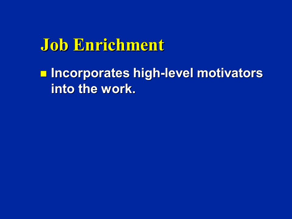 Job Enrichment n Incorporates high-level motivators into the work.