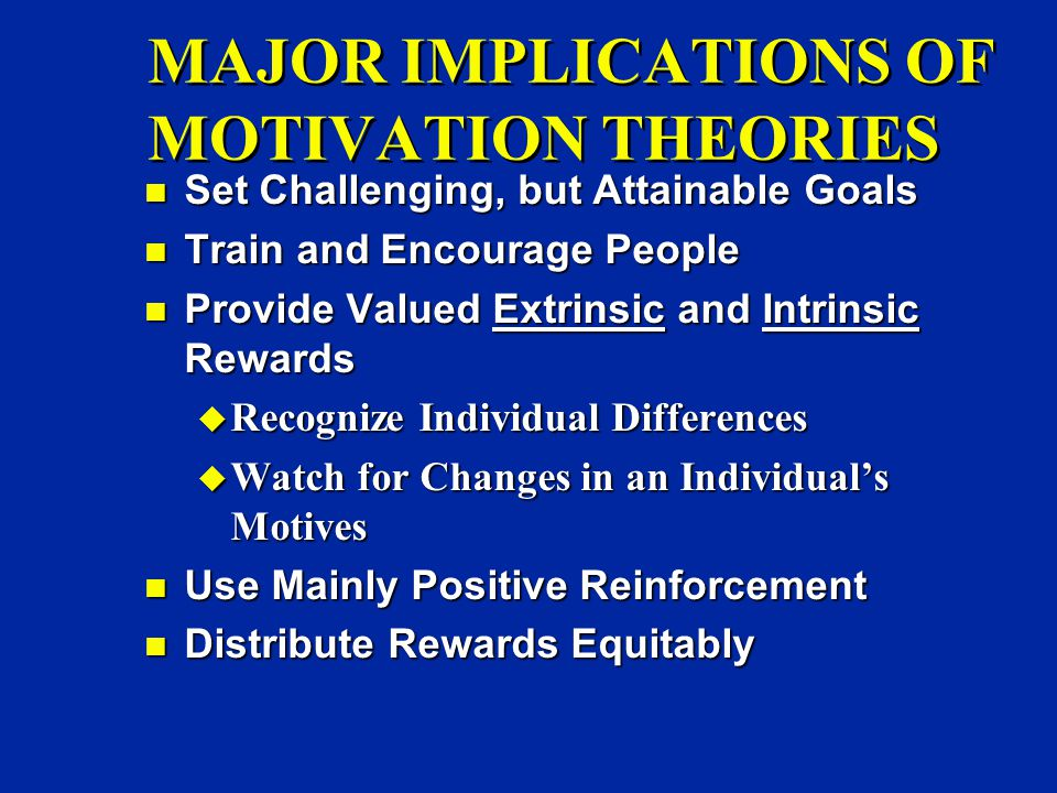 MAJOR IMPLICATIONS OF MOTIVATION THEORIES n Set Challenging, but Attainable Goals n Train and Encourage People n Provide Valued Extrinsic and Intrinsic Rewards u Recognize Individual Differences u Watch for Changes in an Individual's Motives n Use Mainly Positive Reinforcement n Distribute Rewards Equitably