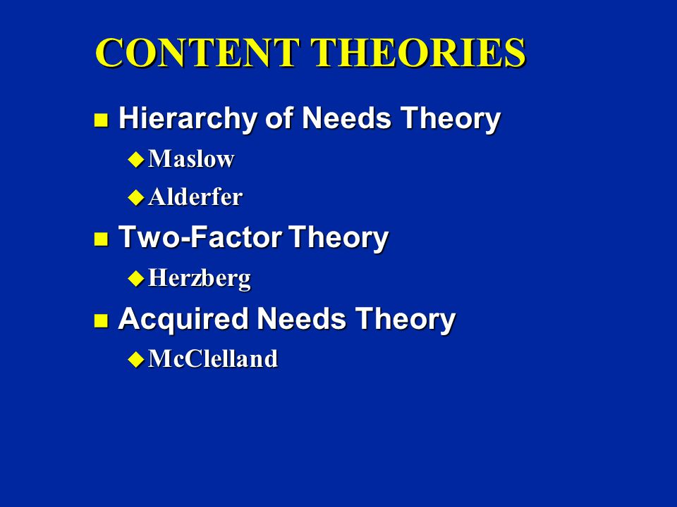 CONTENT THEORIES n Hierarchy of Needs Theory u Maslow u Alderfer n Two-Factor Theory u Herzberg n Acquired Needs Theory u McClelland
