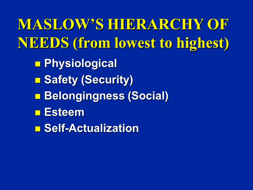 MASLOW'S HIERARCHY OF NEEDS (from lowest to highest) n Physiological n Safety (Security) n Belongingness (Social) n Esteem n Self-Actualization