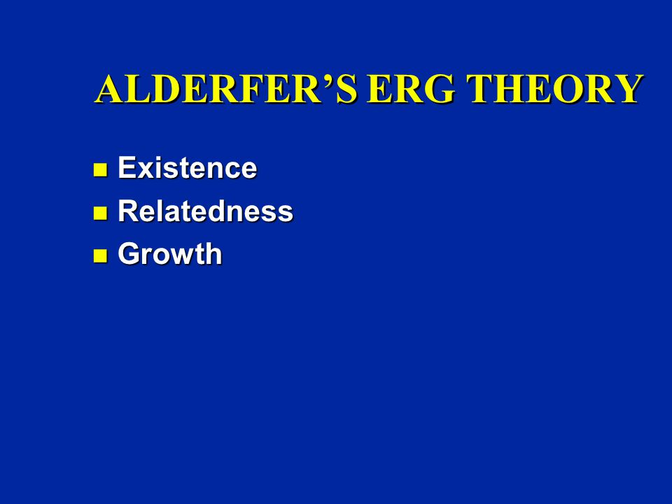 ALDERFER'S ERG THEORY n Existence n Relatedness n Growth