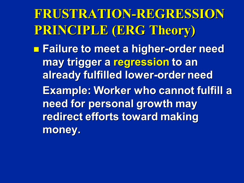 FRUSTRATION-REGRESSION PRINCIPLE (ERG Theory) n Failure to meet a higher-order need may trigger a regression to an already fulfilled lower-order need Example: Worker who cannot fulfill a need for personal growth may redirect efforts toward making money.