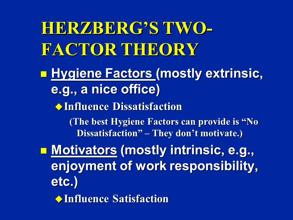 HERZBERG'S TWO- FACTOR THEORY n Hygiene Factors (mostly extrinsic, e.g., a nice office) u Influence Dissatisfaction (The best Hygiene Factors can provide is No Dissatisfaction – They don't motivate.) n Motivators (mostly intrinsic, e.g., enjoyment of work responsibility, etc.) u Influence Satisfaction