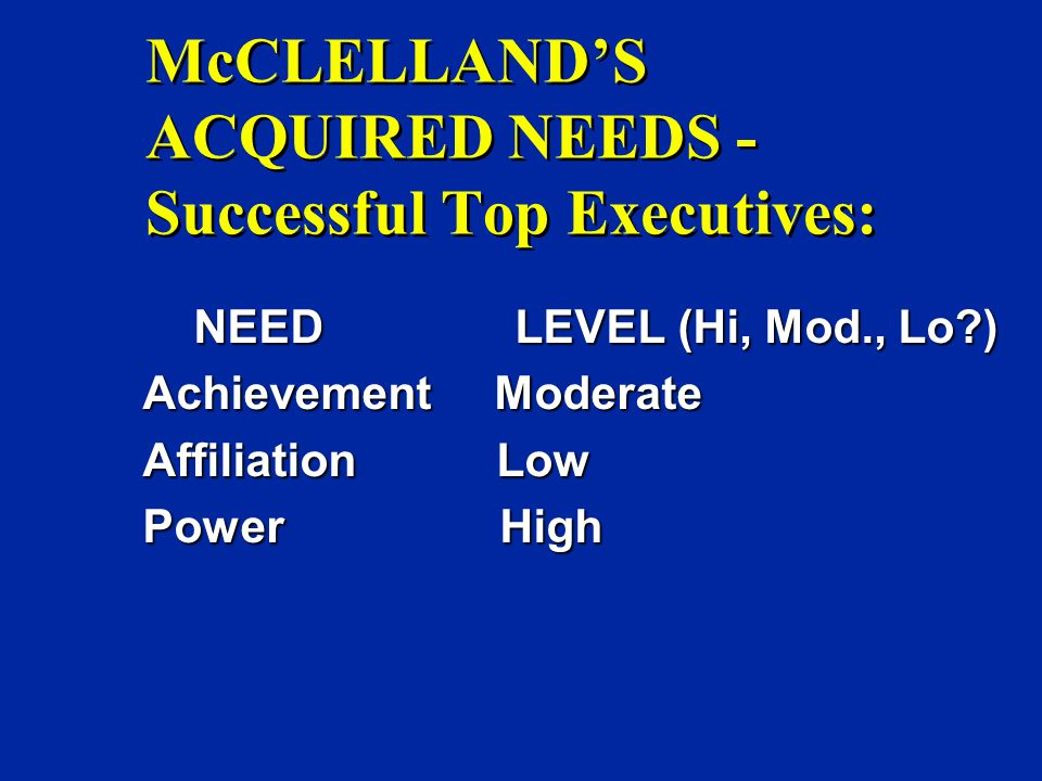 McCLELLAND'S ACQUIRED NEEDS - Successful Top Executives: NEED LEVEL (Hi, Mod., Lo ) NEED LEVEL (Hi, Mod., Lo ) Achievement Moderate Affiliation Low Power High