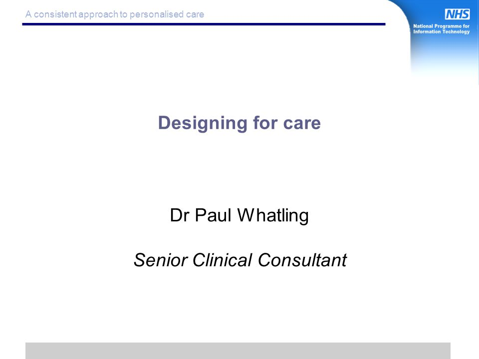 1 A consistent approach to personalised care Designing for care Dr Paul Whatling Senior Clinical Consultant