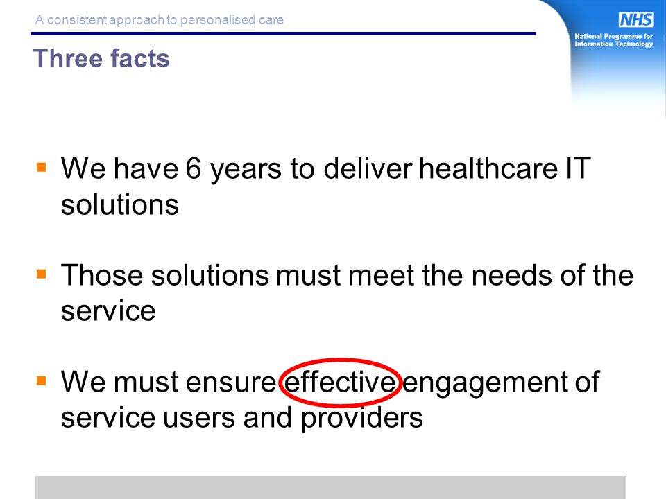 5 A consistent approach to personalised care  We have 6 years to deliver healthcare IT solutions  Those solutions must meet the needs of the service  We must ensure effective engagement of service users and providers Three facts