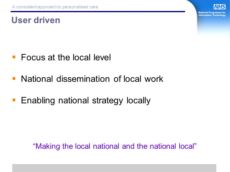 7 A consistent approach to personalised care User driven  Focus at the local level  National dissemination of local work  Enabling national strategy locally Making the local national and the national local