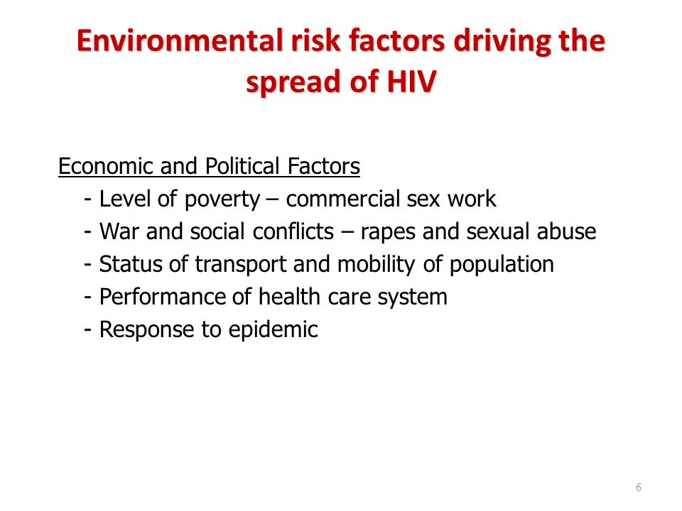 Environmental risk factors driving the spread of HIV Economic and Political Factors - Level of poverty – commercial sex work - War and social conflicts – rapes and sexual abuse - Status of transport and mobility of population - Performance of health care system - Response to epidemic 6