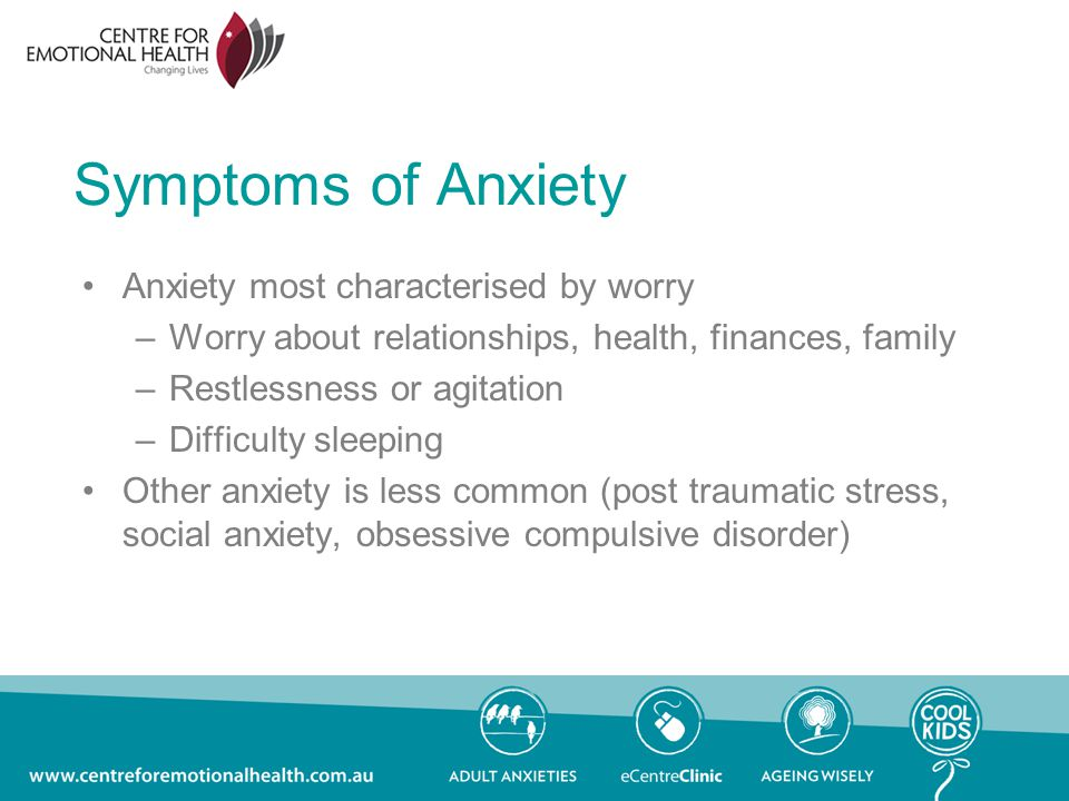 Symptoms of Anxiety Anxiety most characterised by worry –Worry about relationships, health, finances, family –Restlessness or agitation –Difficulty sleeping Other anxiety is less common (post traumatic stress, social anxiety, obsessive compulsive disorder)