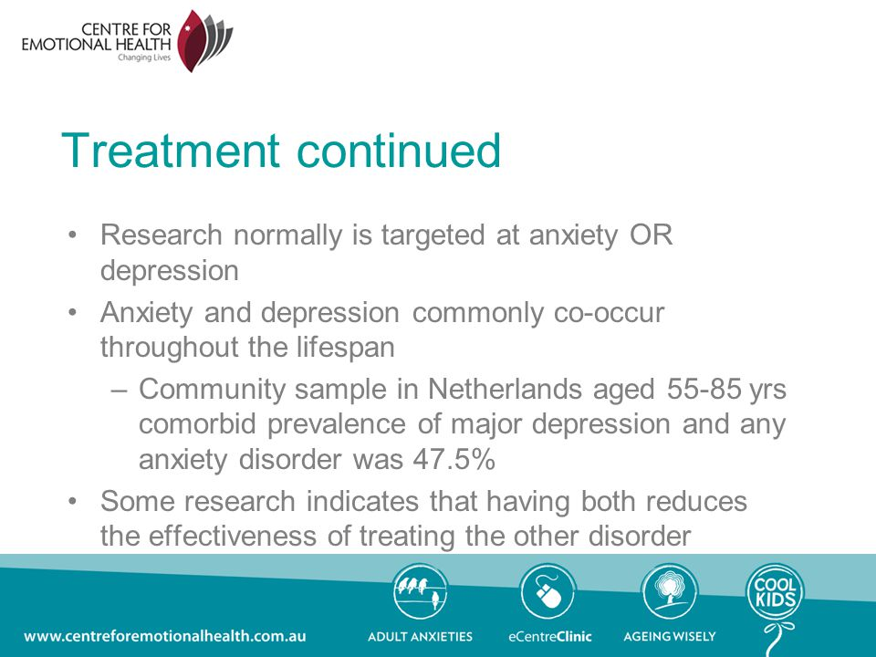 Treatment continued Research normally is targeted at anxiety OR depression Anxiety and depression commonly co-occur throughout the lifespan –Community sample in Netherlands aged yrs comorbid prevalence of major depression and any anxiety disorder was 47.5% Some research indicates that having both reduces the effectiveness of treating the other disorder