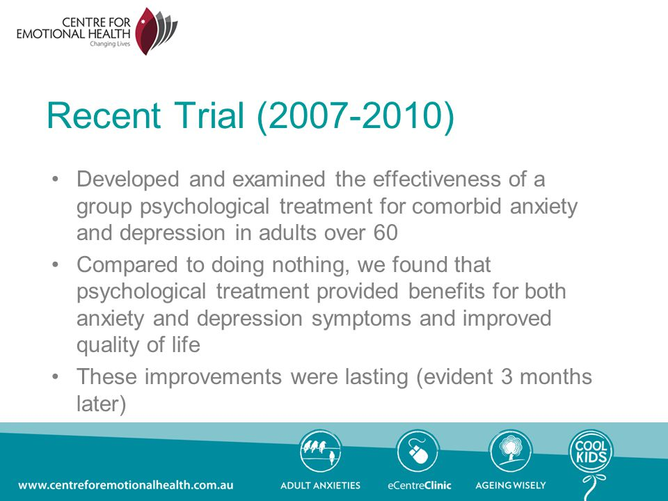 Recent Trial ( ) Developed and examined the effectiveness of a group psychological treatment for comorbid anxiety and depression in adults over 60 Compared to doing nothing, we found that psychological treatment provided benefits for both anxiety and depression symptoms and improved quality of life These improvements were lasting (evident 3 months later)