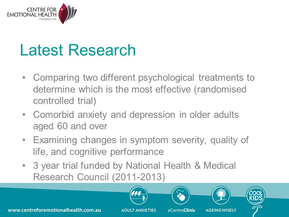 Latest Research Comparing two different psychological treatments to determine which is the most effective (randomised controlled trial) Comorbid anxiety and depression in older adults aged 60 and over Examining changes in symptom severity, quality of life, and cognitive performance 3 year trial funded by National Health & Medical Research Council ( )