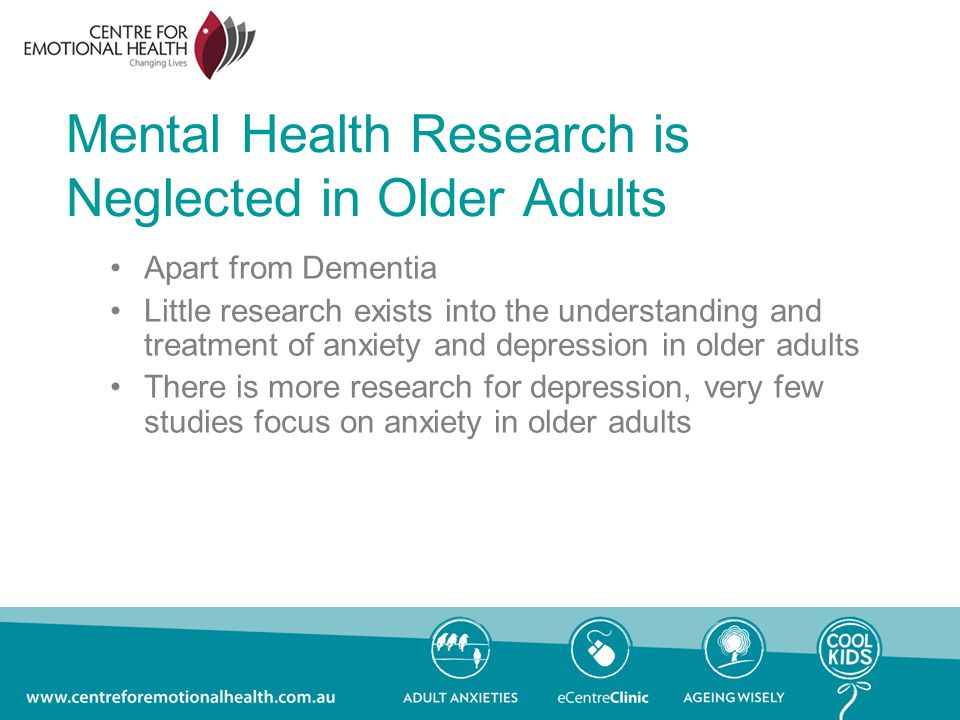 Mental Health Research is Neglected in Older Adults Apart from Dementia Little research exists into the understanding and treatment of anxiety and depression in older adults There is more research for depression, very few studies focus on anxiety in older adults