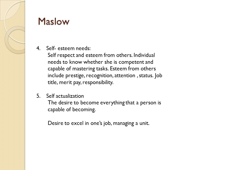 Maslow 4. Self- esteem needs: Self respect and esteem from others.