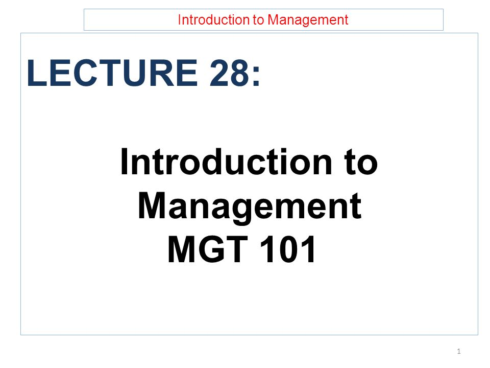 Introduction to Management LECTURE 28: Introduction to Management MGT 101 1