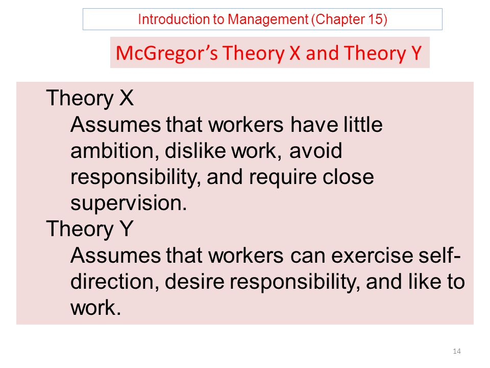 Introduction to Management (Chapter 15) 14 McGregor's Theory X and Theory Y Theory X Assumes that workers have little ambition, dislike work, avoid responsibility, and require close supervision.