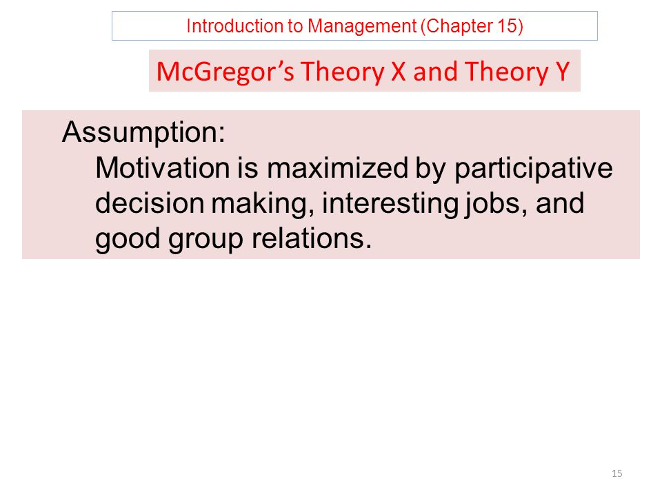 Introduction to Management (Chapter 15) 15 McGregor's Theory X and Theory Y Assumption: Motivation is maximized by participative decision making, interesting jobs, and good group relations.