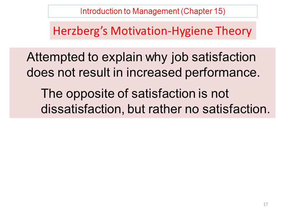 Introduction to Management (Chapter 15) 17 Herzberg's Motivation-Hygiene Theory Attempted to explain why job satisfaction does not result in increased performance.