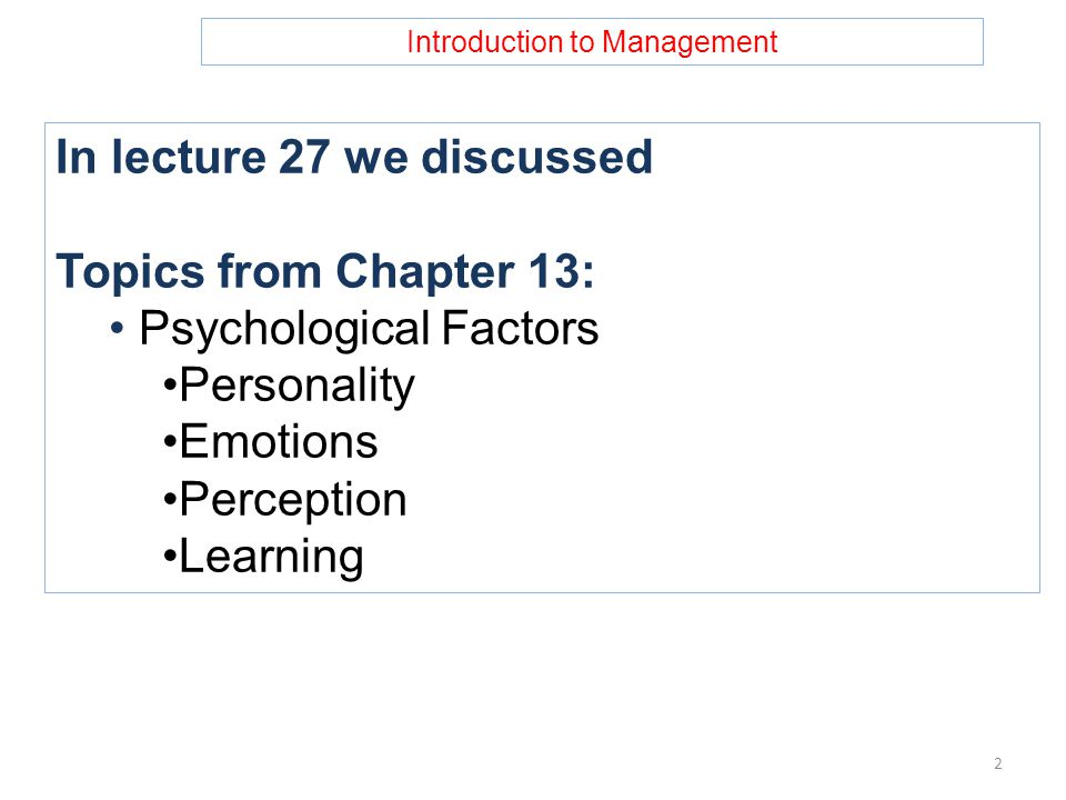 Introduction to Management In lecture 27 we discussed Topics from Chapter 13: Psychological Factors Personality Emotions Perception Learning 2