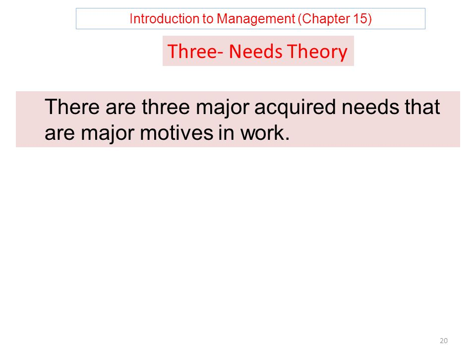 Introduction to Management (Chapter 15) 20 There are three major acquired needs that are major motives in work.