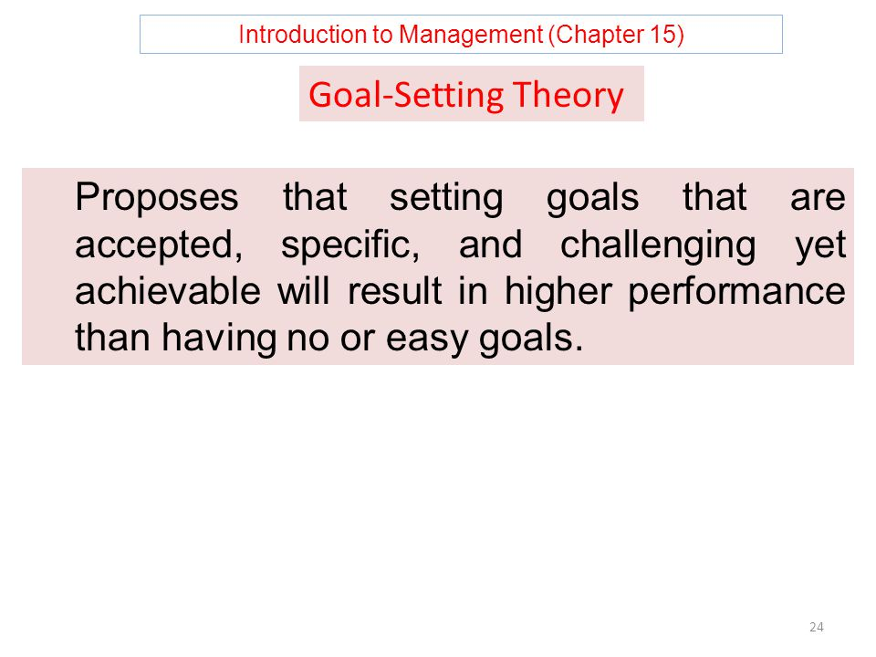 Introduction to Management (Chapter 15) 24 Proposes that setting goals that are accepted, specific, and challenging yet achievable will result in higher performance than having no or easy goals.