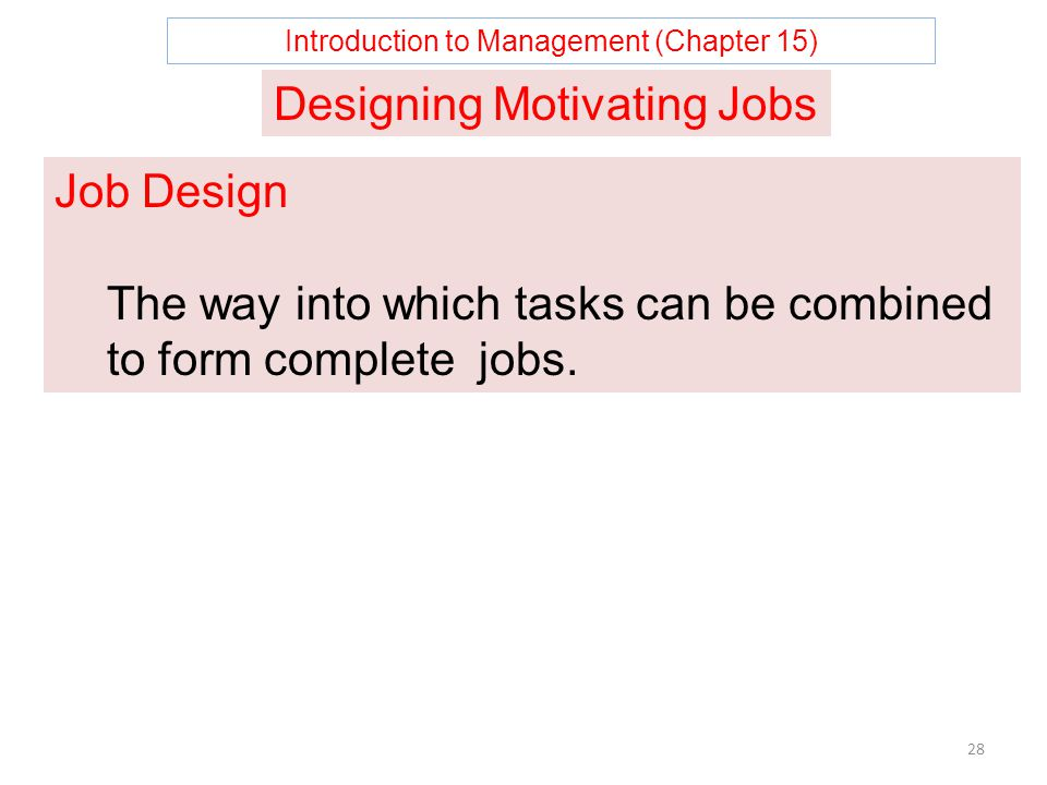 Introduction to Management (Chapter 15) 28 Designing Motivating Jobs Job Design The way into which tasks can be combined to form complete jobs.