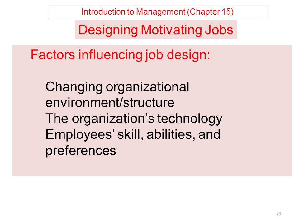 Introduction to Management (Chapter 15) 29 Designing Motivating Jobs Factors influencing job design: Changing organizational environment/structure The organization's technology Employees' skill, abilities, and preferences