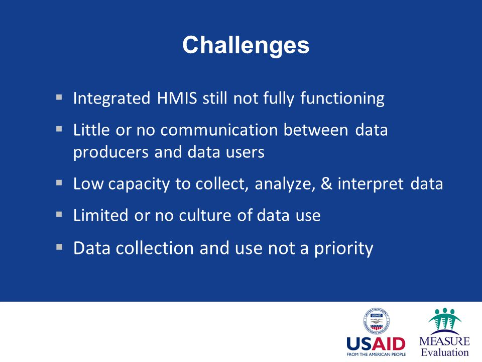 Challenges  Integrated HMIS still not fully functioning  Little or no communication between data producers and data users  Low capacity to collect, analyze, & interpret data  Limited or no culture of data use  Data collection and use not a priority