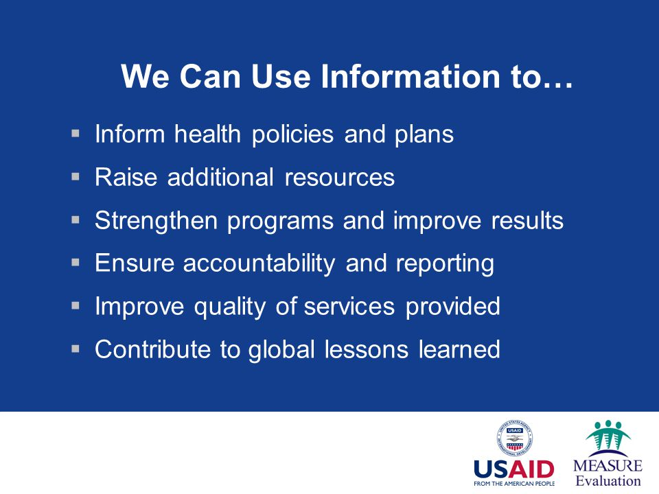 We Can Use Information to…  Inform health policies and plans  Raise additional resources  Strengthen programs and improve results  Ensure accountability and reporting  Improve quality of services provided  Contribute to global lessons learned