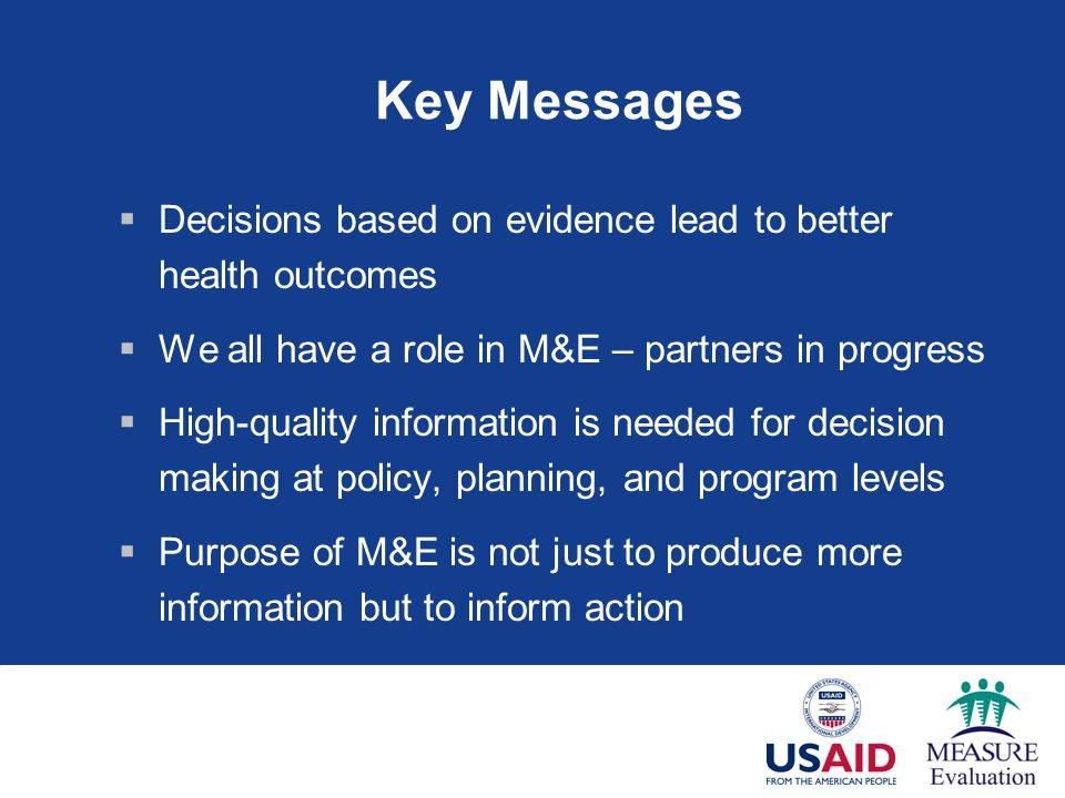 Key Messages  Decisions based on evidence lead to better health outcomes  We all have a role in M&E – partners in progress  High-quality information is needed for decision making at policy, planning, and program levels  Purpose of M&E is not just to produce more information but to inform action