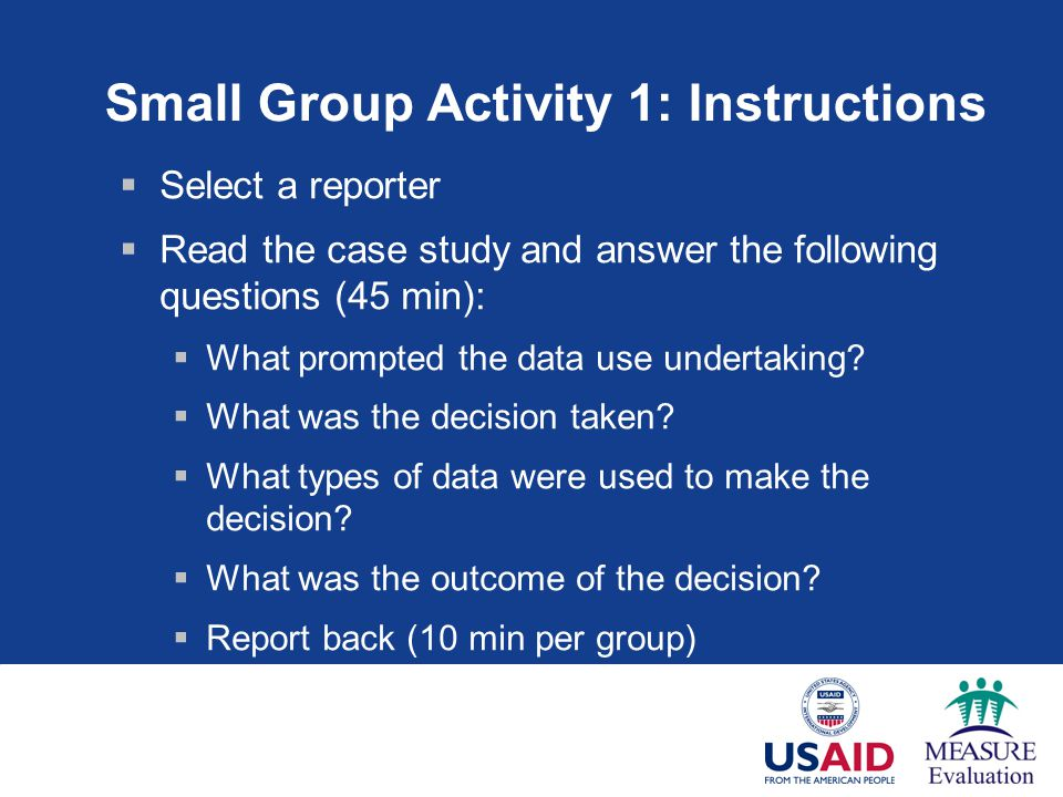 Small Group Activity 1: Instructions  Select a reporter  Read the case study and answer the following questions (45 min):  What prompted the data use undertaking.