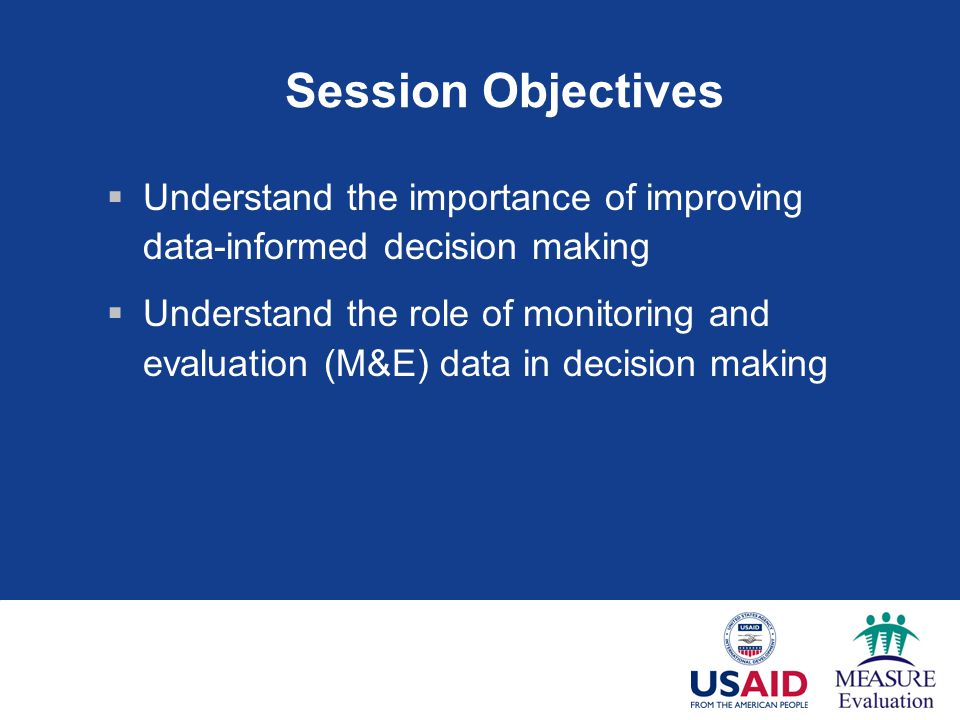 Session Objectives  Understand the importance of improving data-informed decision making  Understand the role of monitoring and evaluation (M&E) data in decision making