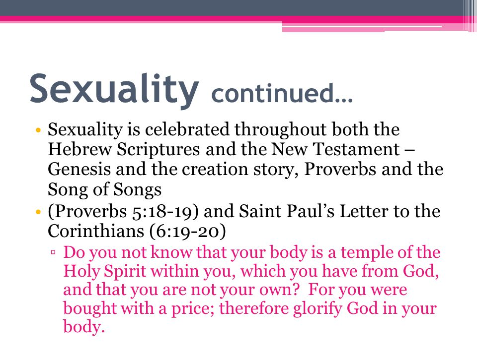 Sexuality continued… Sexuality is celebrated throughout both the Hebrew Scriptures and the New Testament – Genesis and the creation story, Proverbs and the Song of Songs (Proverbs 5:18-19) and Saint Paul's Letter to the Corinthians (6:19-20) ▫Do you not know that your body is a temple of the Holy Spirit within you, which you have from God, and that you are not your own.