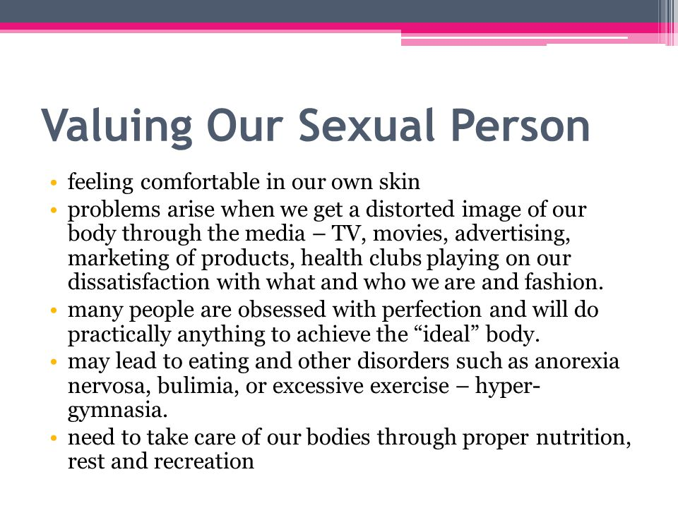 Valuing Our Sexual Person feeling comfortable in our own skin problems arise when we get a distorted image of our body through the media – TV, movies, advertising, marketing of products, health clubs playing on our dissatisfaction with what and who we are and fashion.